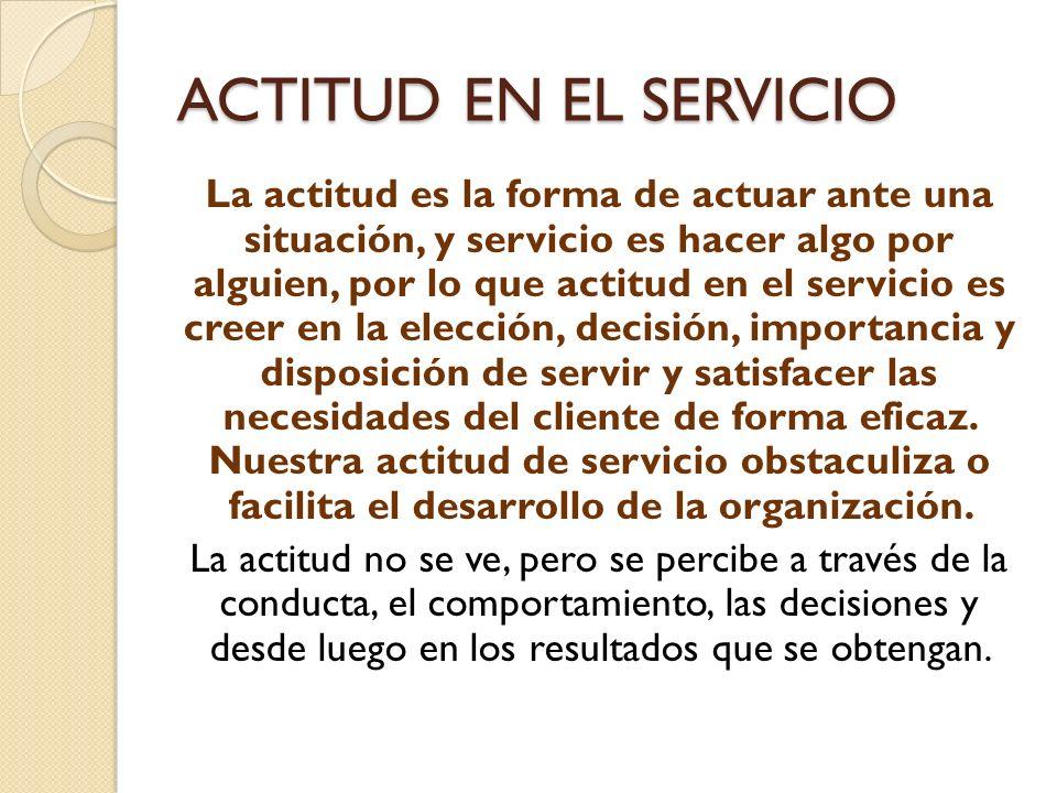 ACTITUD EN EL SERVICIO La actitud es la forma de actuar ante una situación, y servicio es hacer algo por alguien, por lo que actitud en el servicio es creer en la elección, decisión, importancia y disposición de servir y satisfacer las necesidades del cliente de forma eficaz.