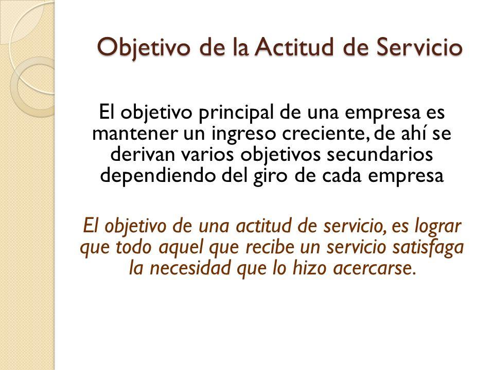 Objetivo de la Actitud de Servicio El objetivo principal de una empresa es mantener un ingreso creciente, de ahí se derivan varios objetivos secundari