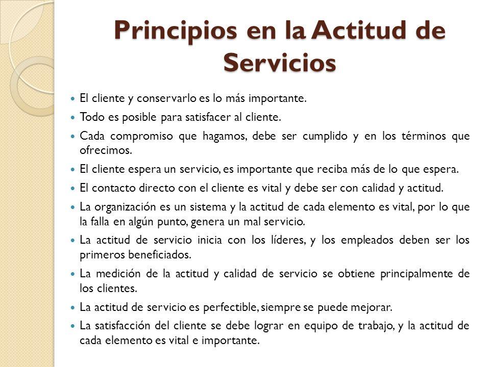 Principios en la Actitud de Servicios El cliente y conservarlo es lo más importante. Todo es posible para satisfacer al cliente. Cada compromiso que h