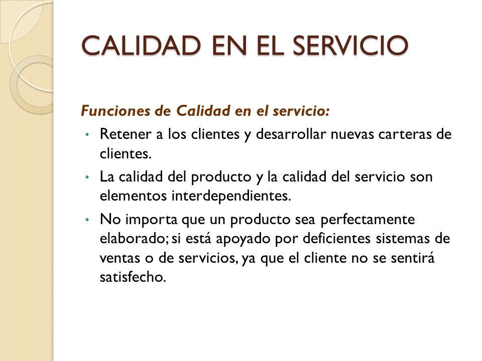 CALIDAD EN EL SERVICIO Funciones de Calidad en el servicio: Retener a los clientes y desarrollar nuevas carteras de clientes. La calidad del producto