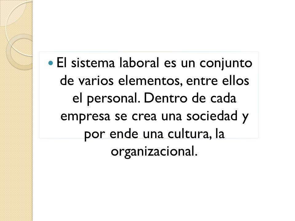 El sistema laboral es un conjunto de varios elementos, entre ellos el personal. Dentro de cada empresa se crea una sociedad y por ende una cultura, la
