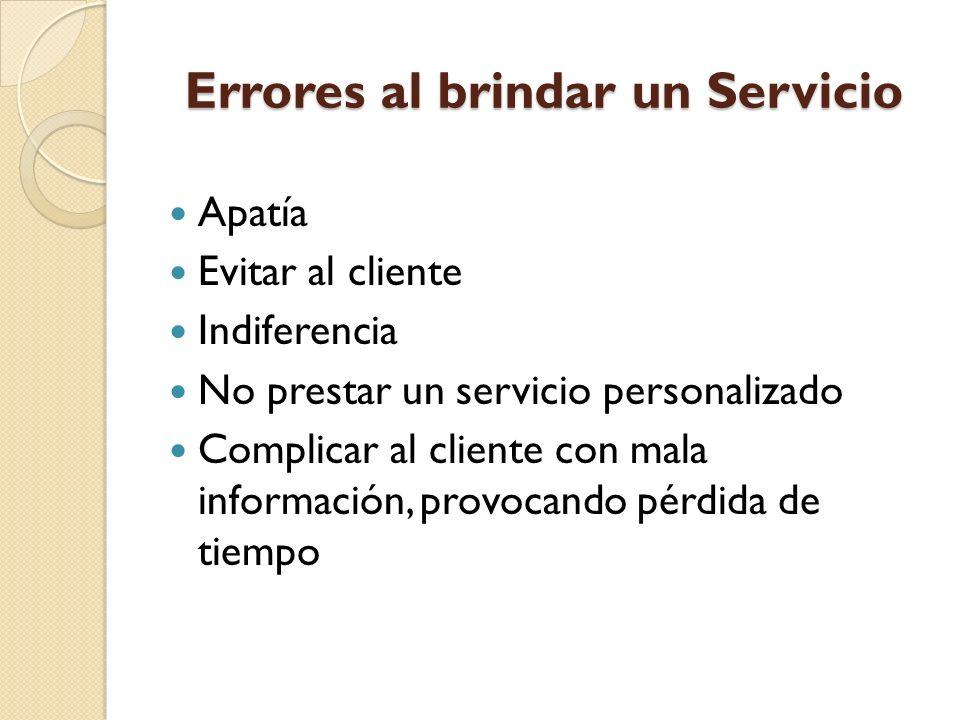Errores al brindar un Servicio Apatía Evitar al cliente Indiferencia No prestar un servicio personalizado Complicar al cliente con mala información, provocando pérdida de tiempo