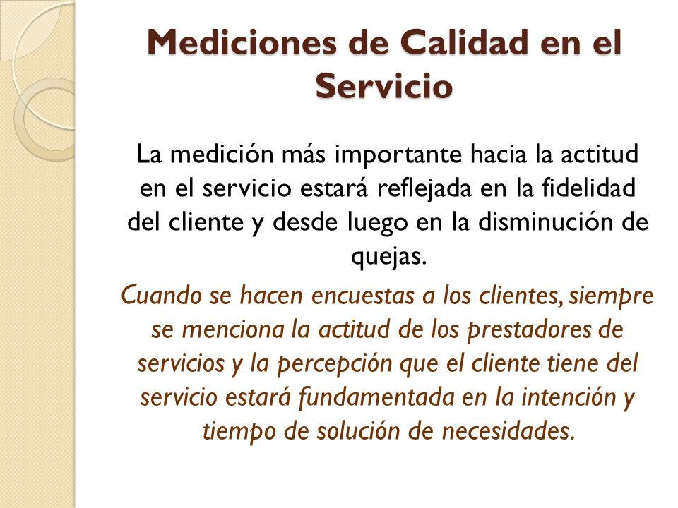 Mediciones de Calidad en el Servicio La medición más importante hacia la actitud en el servicio estará reflejada en la fidelidad del cliente y desde luego en la disminución de quejas.