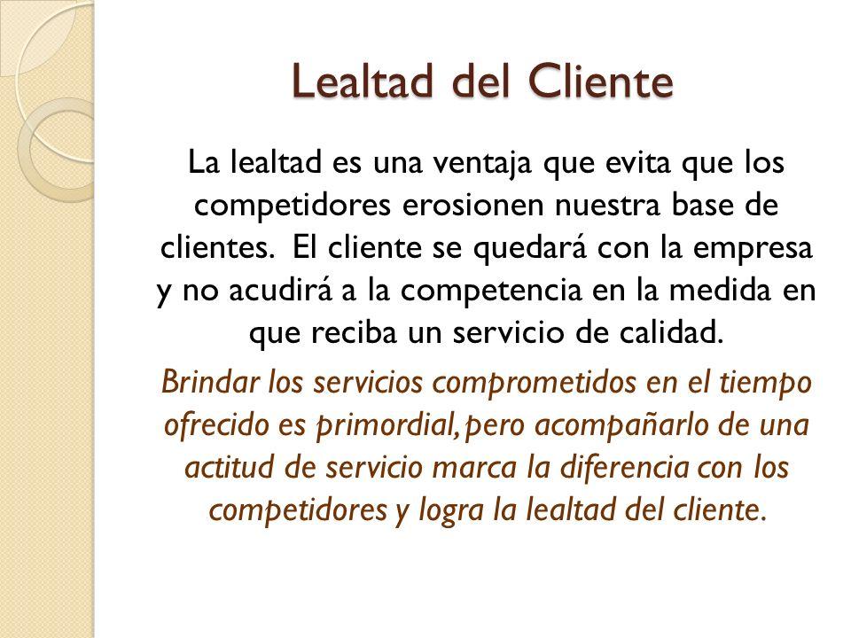 Lealtad del Cliente La lealtad es una ventaja que evita que los competidores erosionen nuestra base de clientes. El cliente se quedará con la empresa
