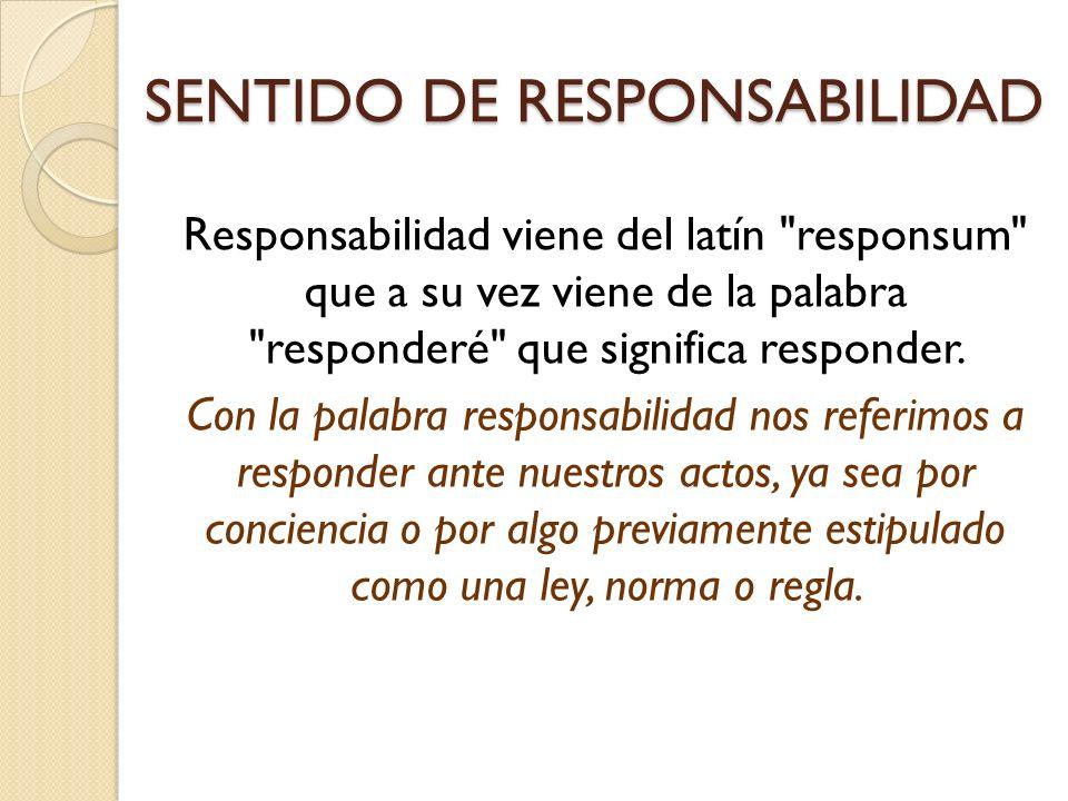 SENTIDO DE RESPONSABILIDAD Responsabilidad viene del latín responsum que a su vez viene de la palabra responderé que significa responder.