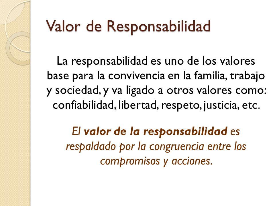 Valor de Responsabilidad La responsabilidad es uno de los valores base para la convivencia en la familia, trabajo y sociedad, y va ligado a otros valores como: confiabilidad, libertad, respeto, justicia, etc.