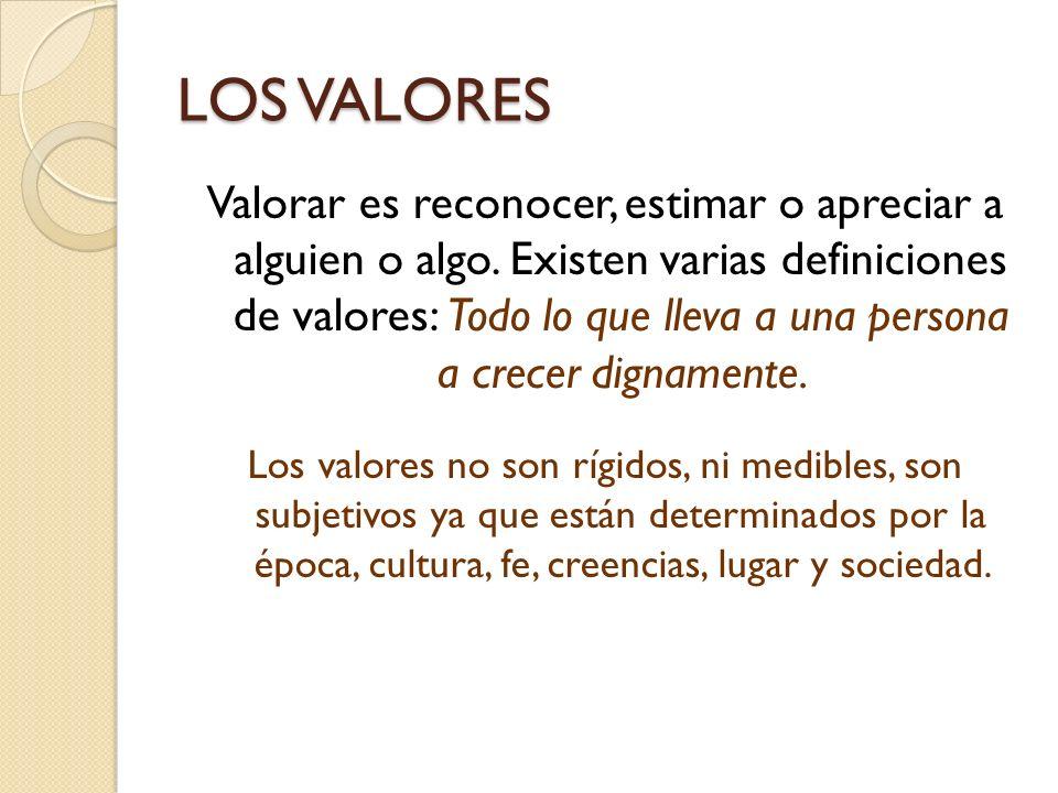 LOS VALORES Valorar es reconocer, estimar o apreciar a alguien o algo. Existen varias definiciones de valores: Todo lo que lleva a una persona a crece
