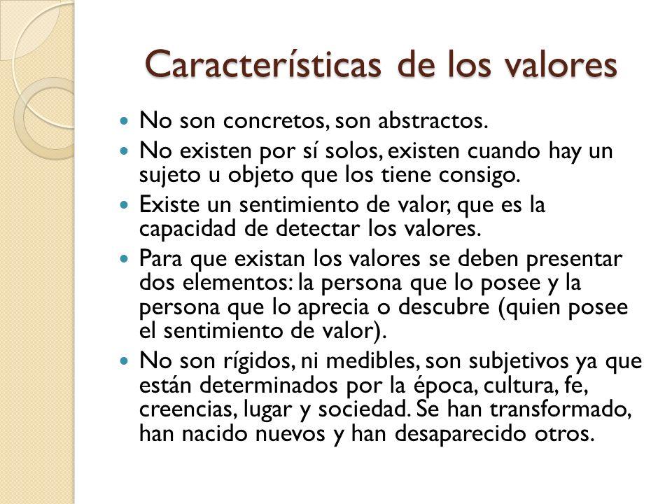Características de los valores No son concretos, son abstractos. No existen por sí solos, existen cuando hay un sujeto u objeto que los tiene consigo.