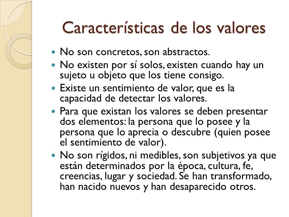 Características de los valores No son concretos, son abstractos.