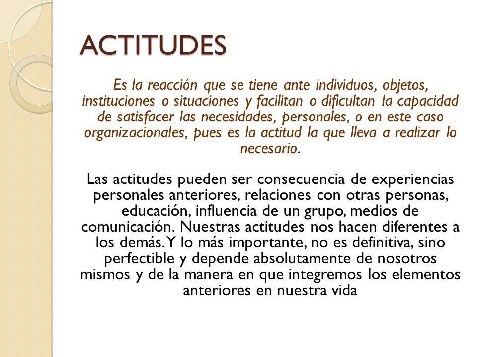 ACTITUDES Es la reacción que se tiene ante individuos, objetos, instituciones o situaciones y facilitan o dificultan la capacidad de satisfacer las necesidades, personales, o en este caso organizacionales, pues es la actitud la que lleva a realizar lo necesario.