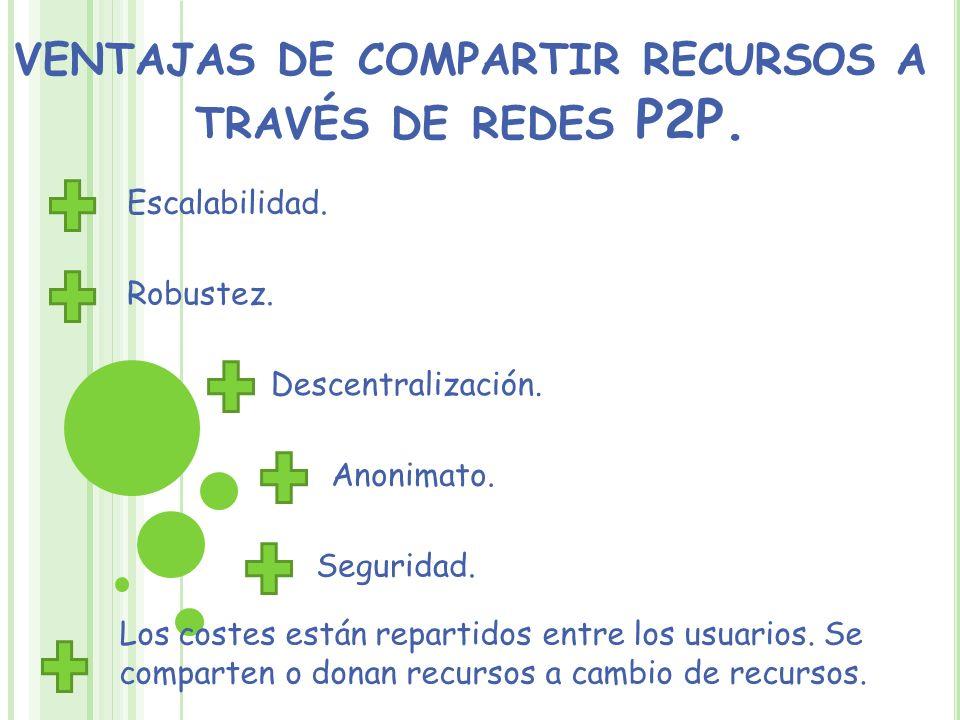VENTAJAS DE COMPARTIR RECURSOS A TRAVÉS DE REDES P2P. Escalabilidad. Robustez. Descentralización. Anonimato. Seguridad. Los costes están repartidos en