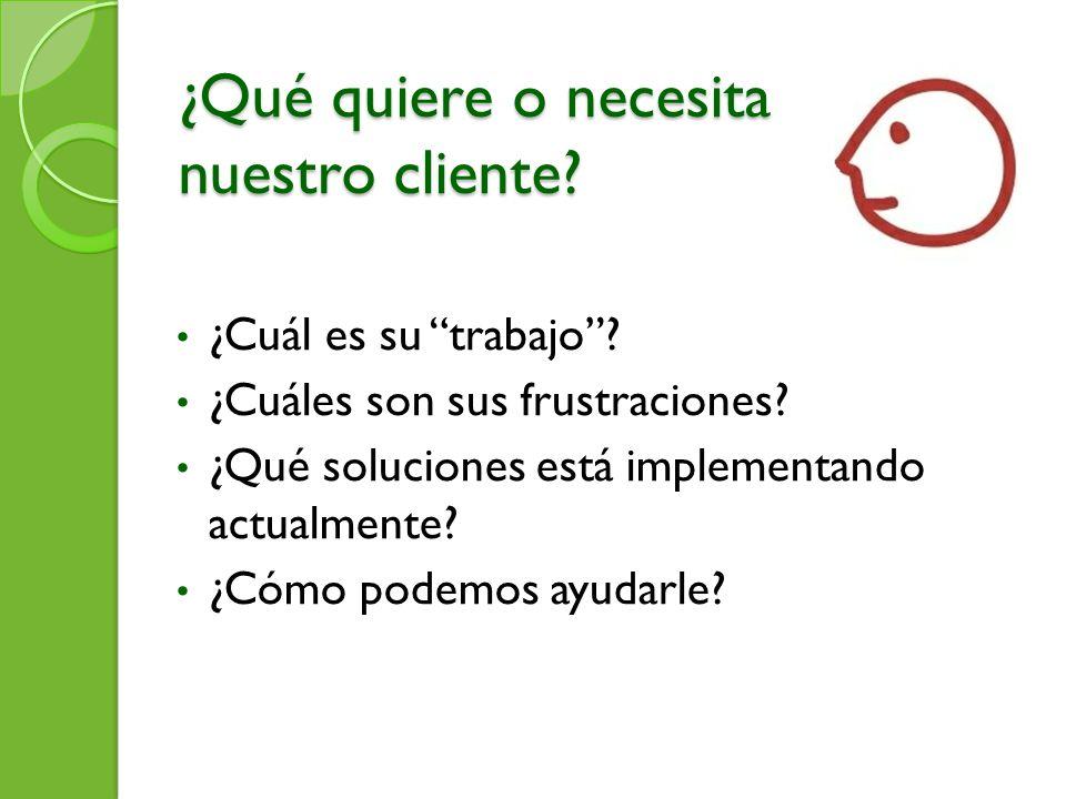 ¿Qué quiere o necesita nuestro cliente? ¿Cuál es su trabajo? ¿Cuáles son sus frustraciones? ¿Qué soluciones está implementando actualmente? ¿Cómo pode
