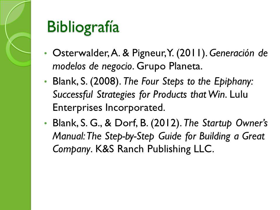 Bibliografía Osterwalder, A. & Pigneur, Y. (2011). Generación de modelos de negocio. Grupo Planeta. Blank, S. (2008). The Four Steps to the Epiphany: