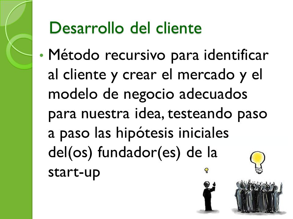 Desarrollo del cliente Método recursivo para identificar al cliente y crear el mercado y el modelo de negocio adecuados para nuestra idea, testeando p