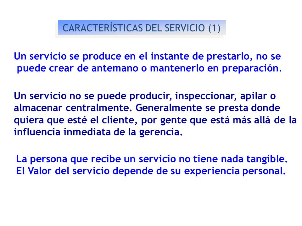 CARACTERÍSTICAS DEL SERVICIO (1) Un servicio se produce en el instante de prestarlo, no se puede crear de antemano o mantenerlo en preparación. Un ser