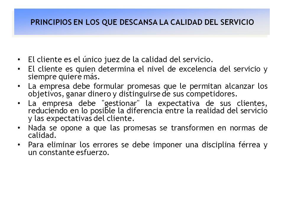PRINCIPIOS EN LOS QUE DESCANSA LA CALIDAD DEL SERVICIO El cliente es el único juez de la calidad del servicio. El cliente es quien determina el nivel