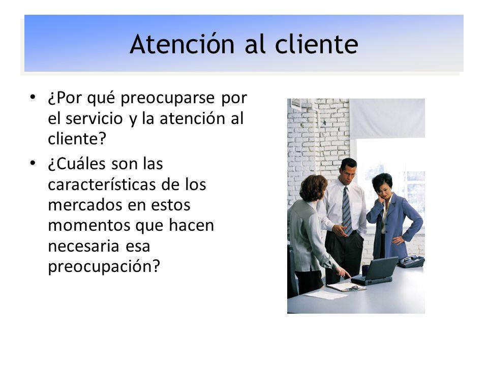 Atención al cliente ¿Por qué preocuparse por el servicio y la atención al cliente? ¿Cuáles son las características de los mercados en estos momentos q