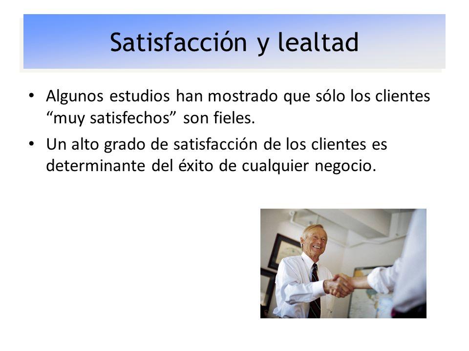 Satisfacción y lealtad Algunos estudios han mostrado que sólo los clientes muy satisfechos son fieles. Un alto grado de satisfacción de los clientes e