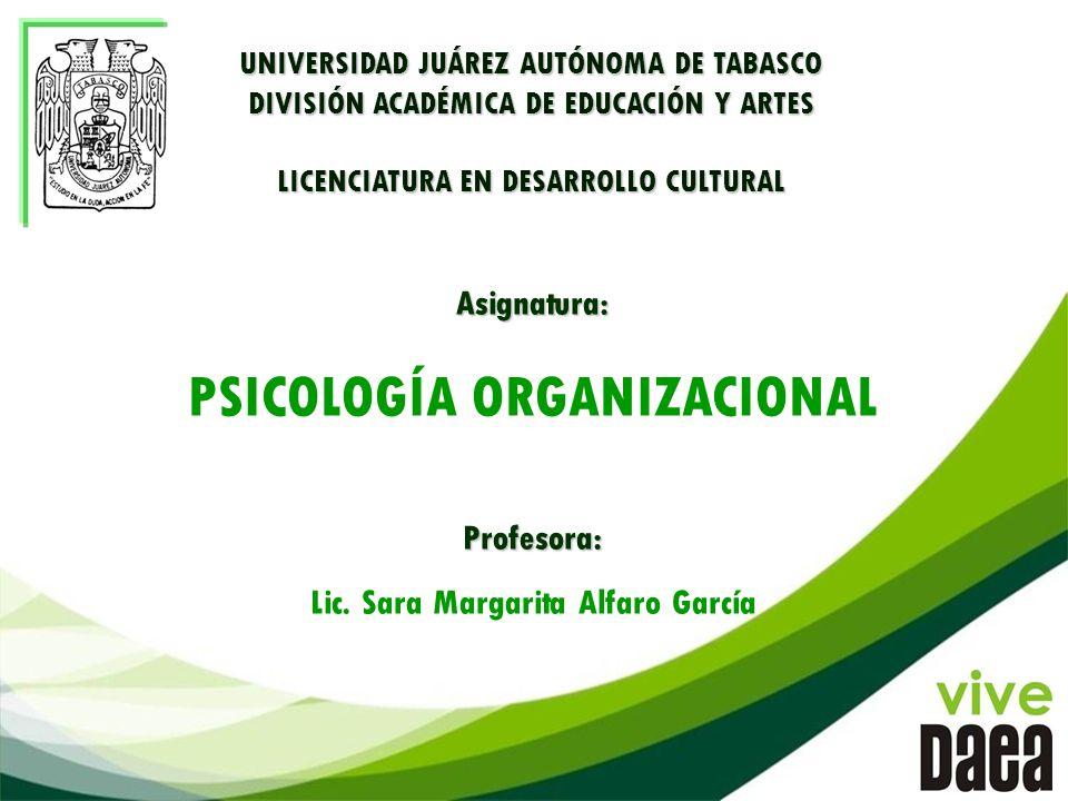 Asignatura: PSICOLOGÍA ORGANIZACIONALProfesora: Lic. Sara Margarita Alfaro García UNIVERSIDAD JUÁREZ AUTÓNOMA DE TABASCO DIVISIÓN ACADÉMICA DE EDUCACI