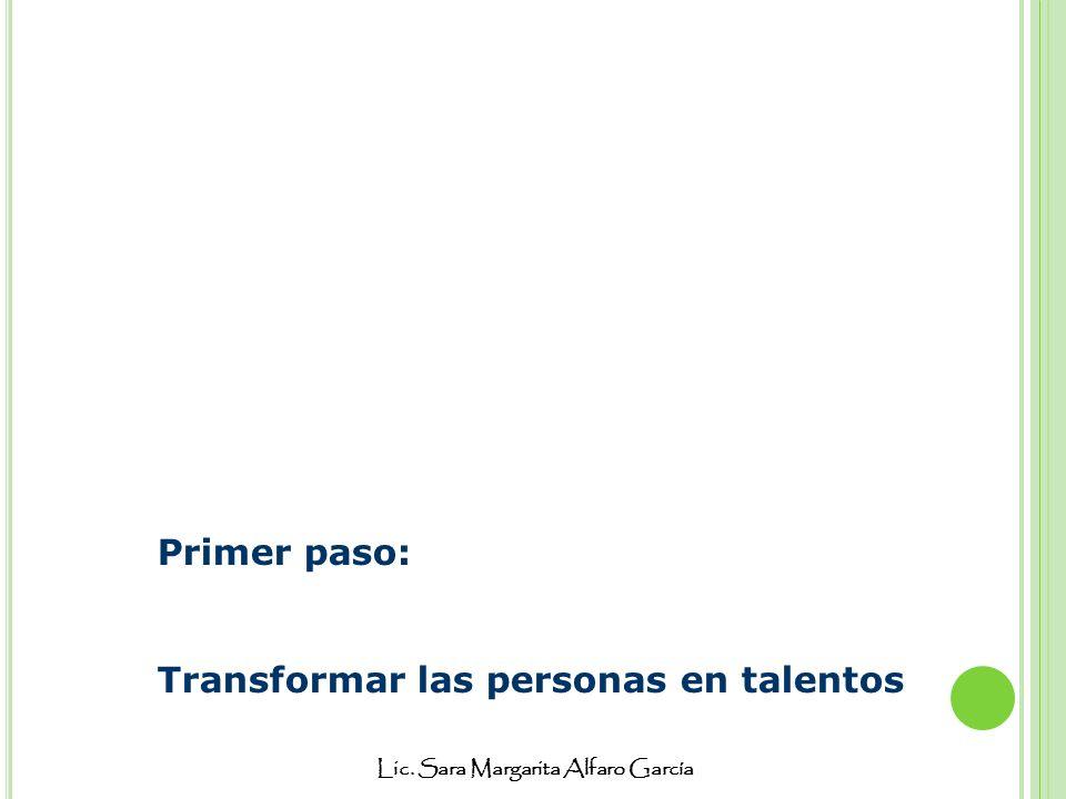 Lic. Sara Margarita Alfaro García Primer paso: Transformar las personas en talentos