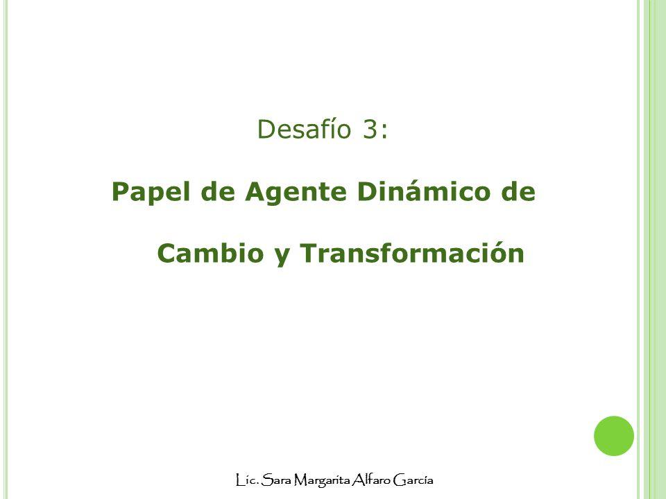 Lic. Sara Margarita Alfaro García Desafío 3: Papel de Agente Dinámico de Cambio y Transformación