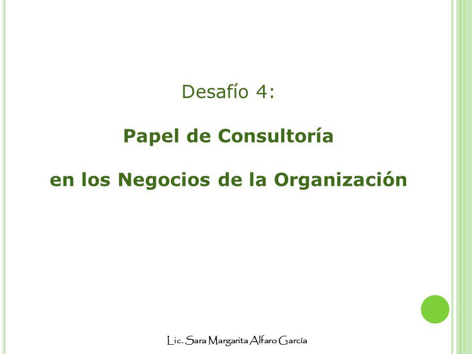 Lic. Sara Margarita Alfaro García Desafío 4: Papel de Consultoría en los Negocios de la Organización
