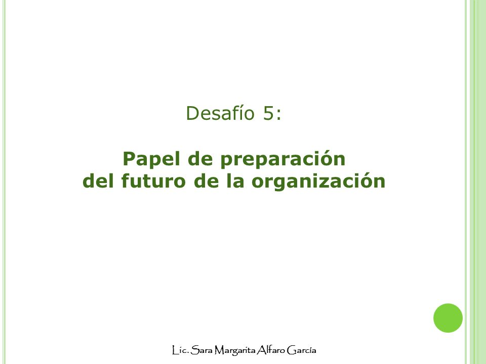 Lic. Sara Margarita Alfaro García Desafío 5: Papel de preparación del futuro de la organización