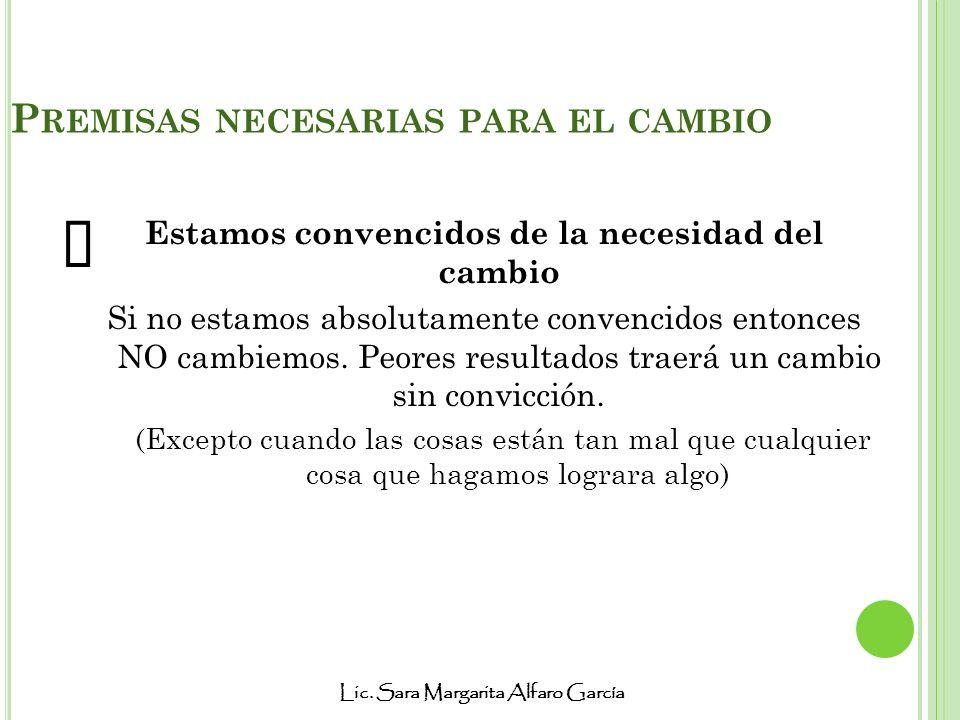 Lic. Sara Margarita Alfaro García P REMISAS NECESARIAS PARA EL CAMBIO Estamos convencidos de la necesidad del cambio Si no estamos absolutamente conve