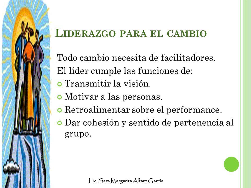 Lic. Sara Margarita Alfaro García L IDERAZGO PARA EL CAMBIO Todo cambio necesita de facilitadores. El líder cumple las funciones de: Transmitir la vis