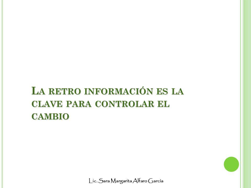 Lic. Sara Margarita Alfaro García L A RETRO INFORMACIÓN ES LA CLAVE PARA CONTROLAR EL CAMBIO