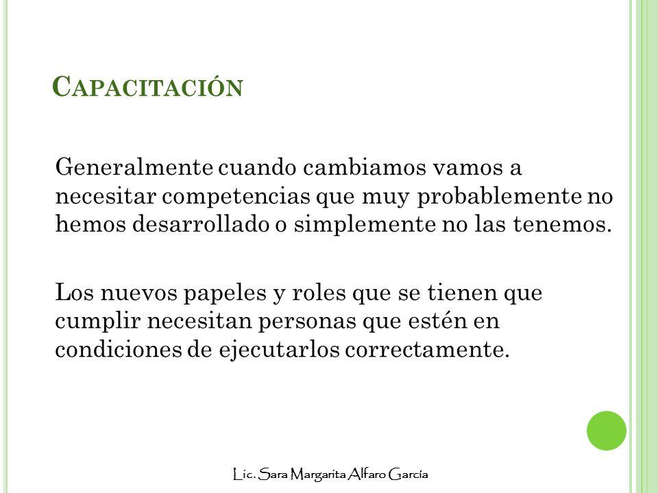 Lic. Sara Margarita Alfaro García C APACITACIÓN Generalmente cuando cambiamos vamos a necesitar competencias que muy probablemente no hemos desarrolla