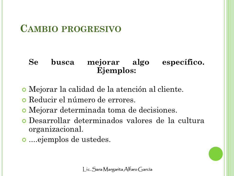 Lic. Sara Margarita Alfaro García C AMBIO PROGRESIVO Se busca mejorar algo específico. Ejemplos: Mejorar la calidad de la atención al cliente. Reducir