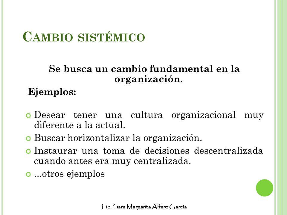 Lic. Sara Margarita Alfaro García C AMBIO SISTÉMICO Se busca un cambio fundamental en la organización. Ejemplos: Desear tener una cultura organizacion