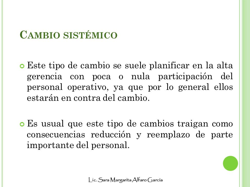 Lic. Sara Margarita Alfaro García C AMBIO SISTÉMICO Este tipo de cambio se suele planificar en la alta gerencia con poca o nula participación del pers