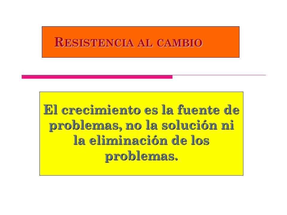 R ESISTENCIA AL CAMBIO El crecimiento es la fuente de problemas, no la solución ni la eliminación de los problemas.