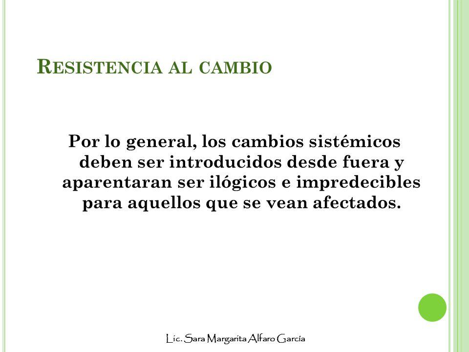 Lic. Sara Margarita Alfaro García R ESISTENCIA AL CAMBIO Por lo general, los cambios sistémicos deben ser introducidos desde fuera y aparentaran ser i