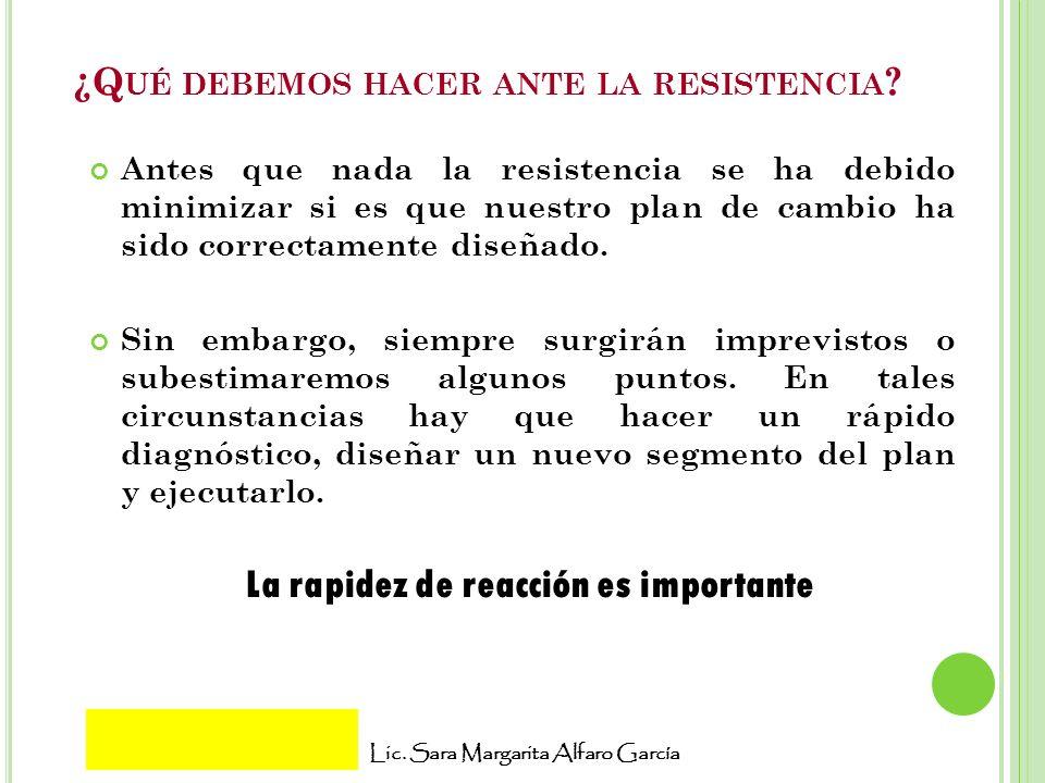 Lic. Sara Margarita Alfaro García ¿Q UÉ DEBEMOS HACER ANTE LA RESISTENCIA ? Antes que nada la resistencia se ha debido minimizar si es que nuestro pla