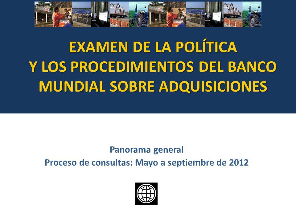 EXAMEN DE LA POLÍTICA Y LOS PROCEDIMIENTOS DEL BANCO MUNDIAL SOBRE ADQUISICIONES Panorama general Proceso de consultas: Mayo a septiembre de 2012