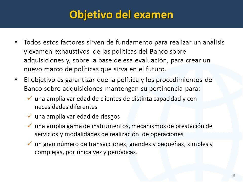 Objetivo del examen 15 Todos estos factores sirven de fundamento para realizar un análisis y examen exhaustivos de las políticas del Banco sobre adquisiciones y, sobre la base de esa evaluación, para crear un nuevo marco de políticas que sirva en el futuro.