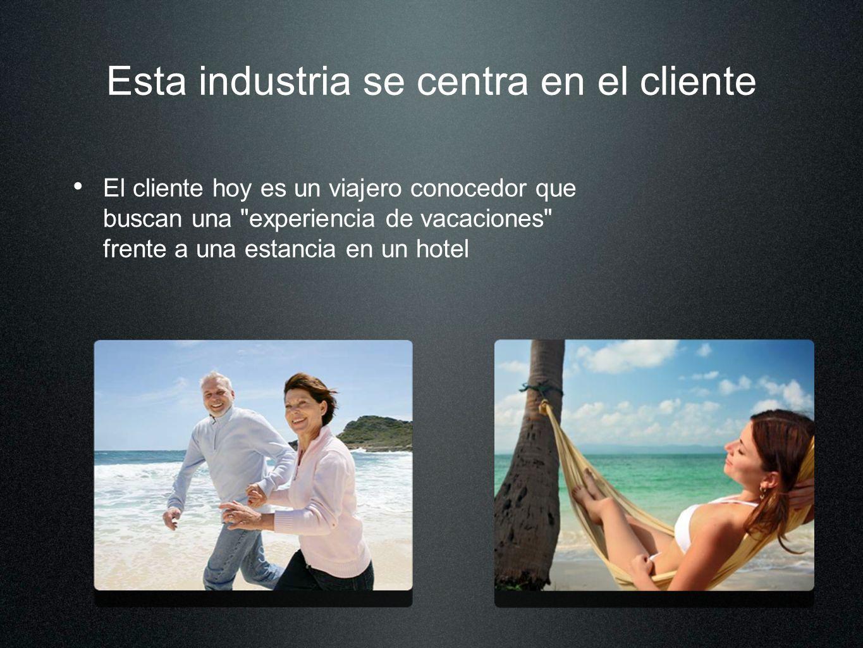 Esta industria se centra en el cliente El cliente hoy es un viajero conocedor que buscan una