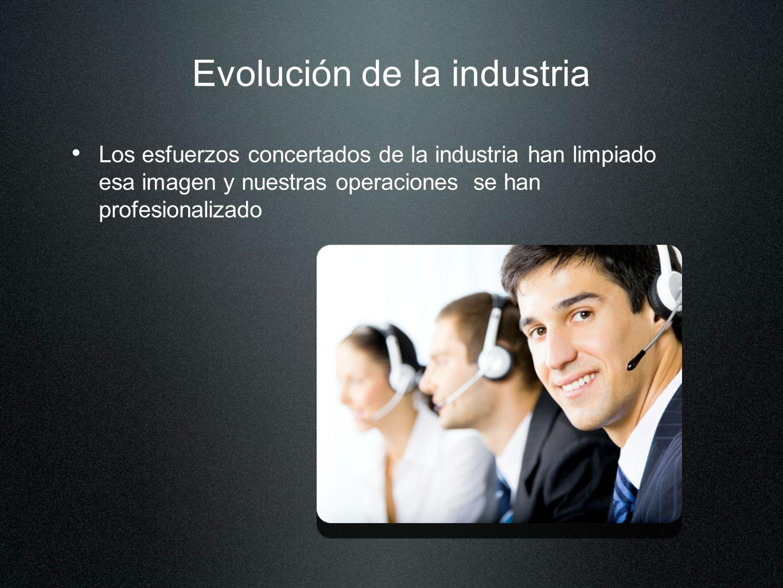 Evolución de la industria Los esfuerzos concertados de la industria han limpiado esa imagen y nuestras operaciones se han profesionalizado