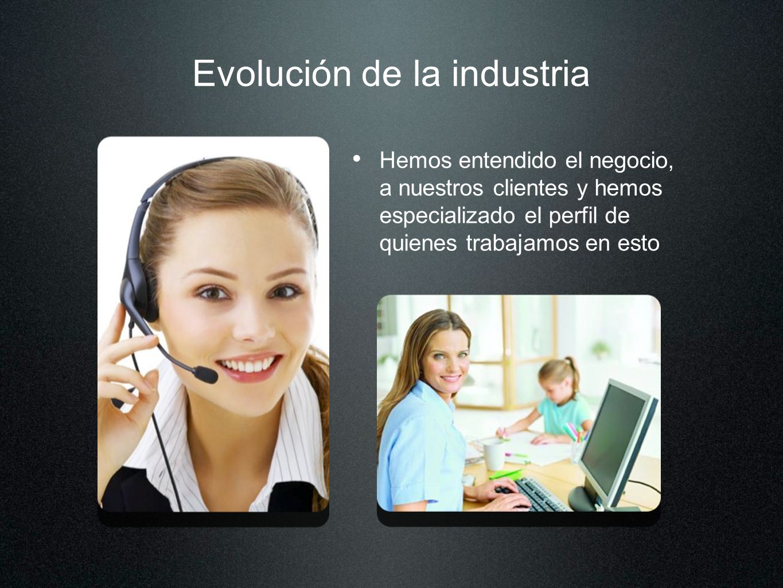 Evolución de la industria Hemos entendido el negocio, a nuestros clientes y hemos especializado el perfil de quienes trabajamos en esto