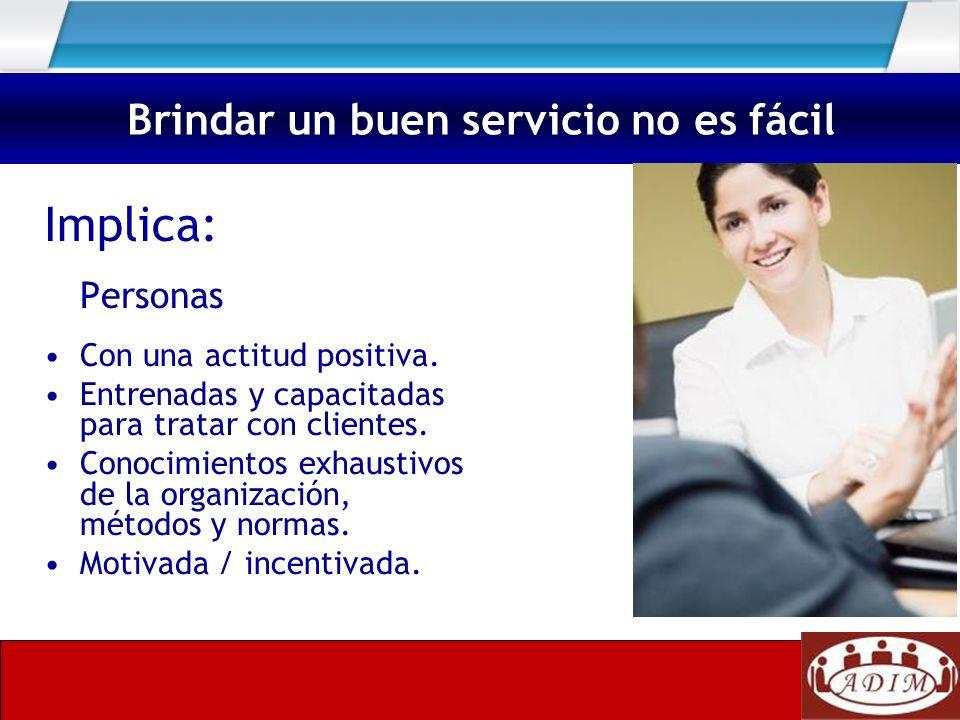 Implica: Personas Con una actitud positiva. Entrenadas y capacitadas para tratar con clientes. Conocimientos exhaustivos de la organización, métodos y