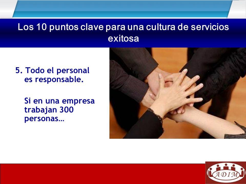 5. Todo el personal es responsable. Si en una empresa trabajan 300 personas… Los 10 puntos clave para una cultura de servicios exitosa