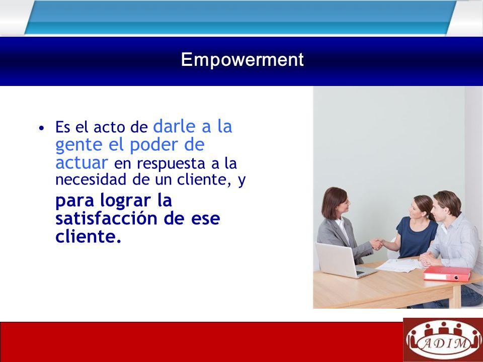 Empowerment Es el acto de darle a la gente el poder de actuar en respuesta a la necesidad de un cliente, y para lograr la satisfacción de ese cliente.