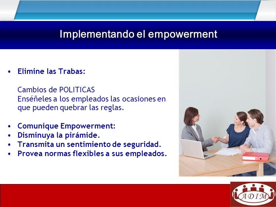 Implementando el empowerment Elimine las Trabas: Cambios de POLITICAS Enséñeles a los empleados las ocasiones en que pueden quebrar las reglas. Comuni