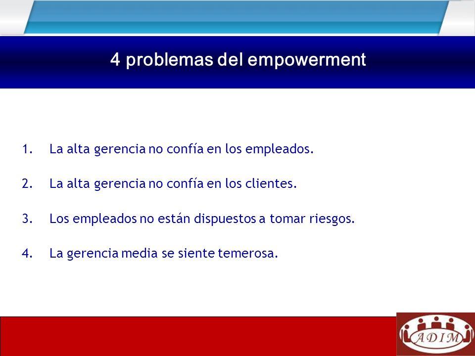 Cuatro problemas del Empowerment 1.La alta gerencia no confía en los empleados. 2.La alta gerencia no confía en los clientes. 3.Los empleados no están
