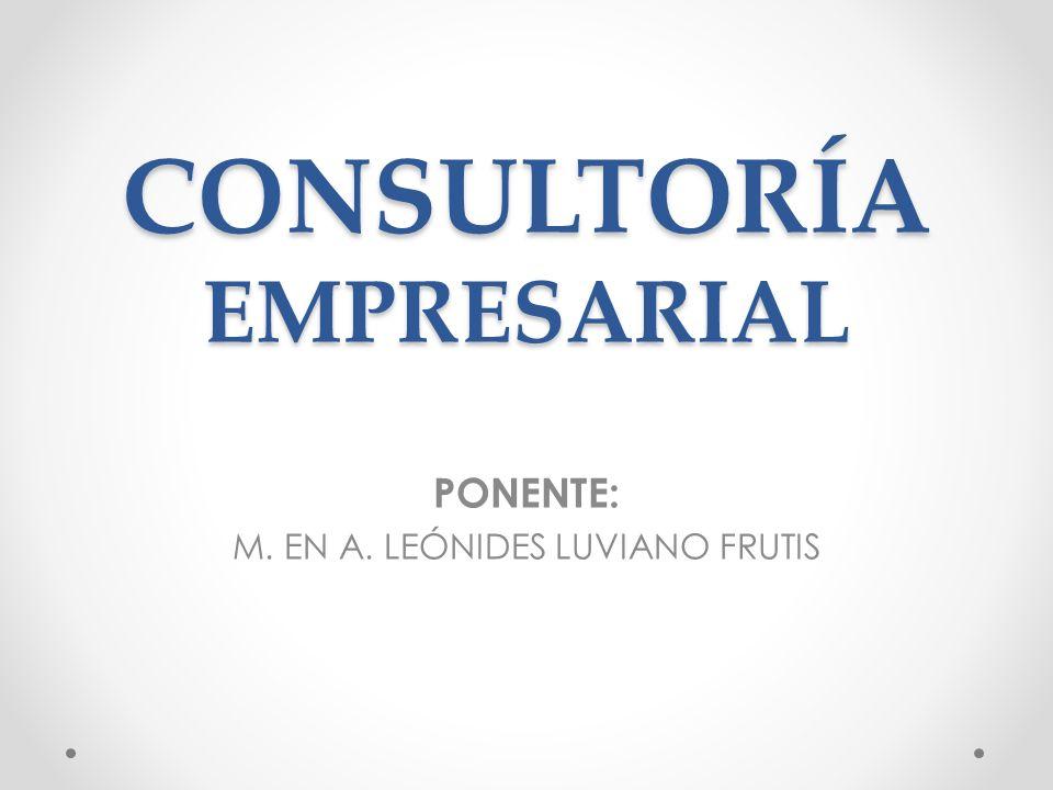 CONSULTORÍA EMPRESARIAL PONENTE: M. EN A. LEÓNIDES LUVIANO FRUTIS