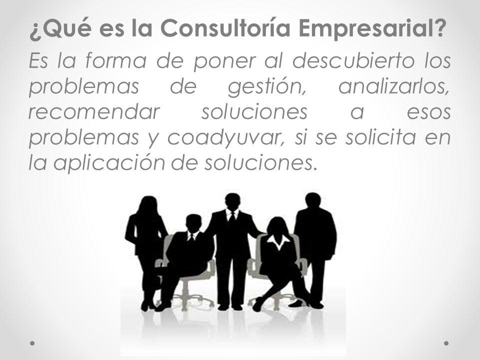 ¿Qué es la Consultoría Empresarial? Es la forma de poner al descubierto los problemas de gestión, analizarlos, recomendar soluciones a esos problemas