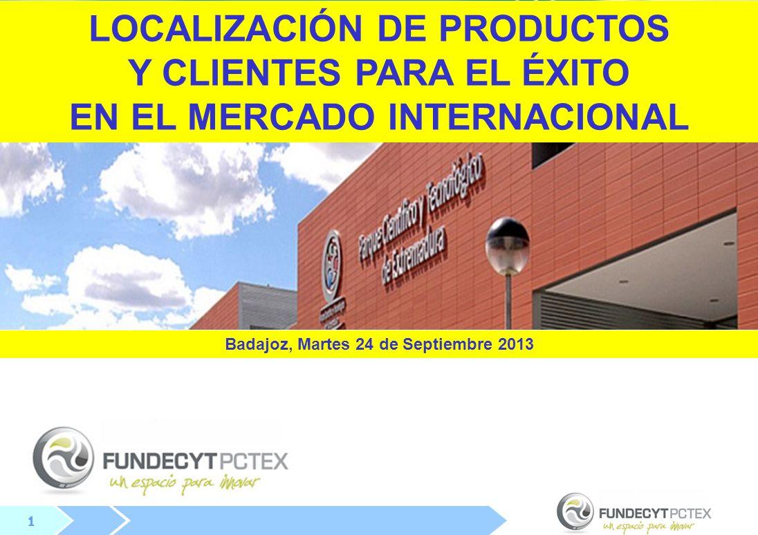 1 1 LOCALIZACIÓN DE PRODUCTOS Y CLIENTES PARA EL ÉXITO EN EL MERCADO INTERNACIONAL Badajoz, Martes 24 de Septiembre 2013